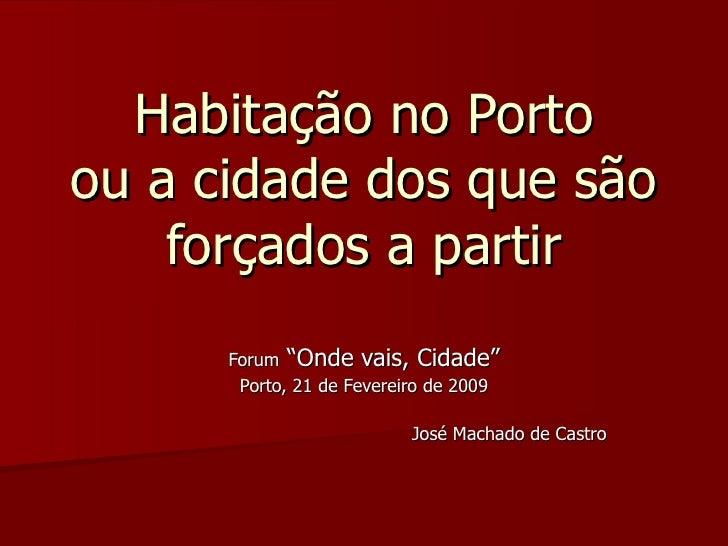 """Habitação no Porto ou a cidade dos que são forçados a partir Forum  """"Onde vais, Cidade"""" Porto, 21 de Fevereiro de 2009 Jos..."""