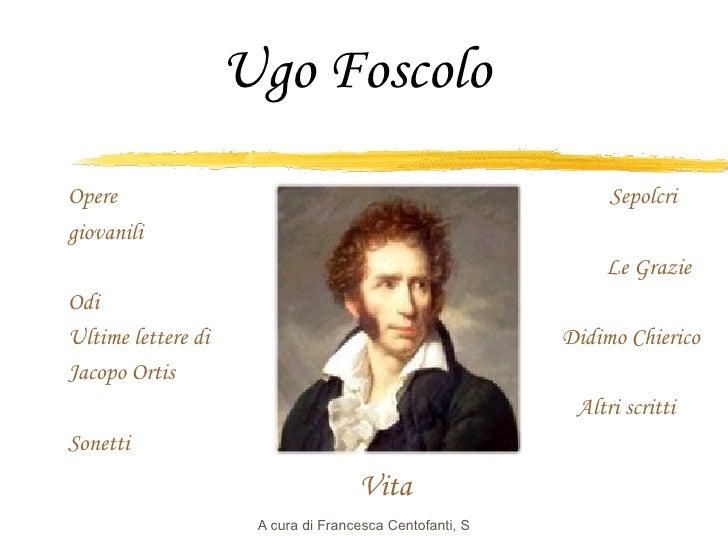 Ugo Foscolo Opere     Sepolcri giovanili   Le Grazie Odi Ultime lettere di   Didimo  Chierico Jacopo Ortis     Altri scrit...