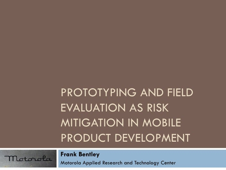 PROTOTYPING AND FIELD EVALUATION AS RISK MITIGATION IN MOBILE PRODUCT DEVELOPMENT Frank Bentley Motorola Applied Research ...