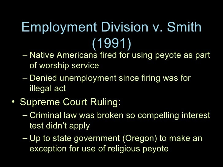 employment divison v smith In employment division, department of human resources of oregon v smith, 494 us 872 (1990), the supreme court changed free exercise law dramatically by ruling that generally applicable laws not targeting specific religious practices do not violate the free exercise clause of the first amendment.