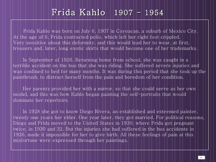 Frida Kahlo   1907 - 1954 Frida Kahlo was born on July 6, 1907 in Coyoacan, a suburb of Mexico City.  At the age of 6, Fri...