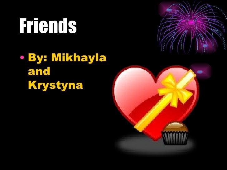 Friends <ul><li>By: Mikhayla and Krystyna </li></ul>