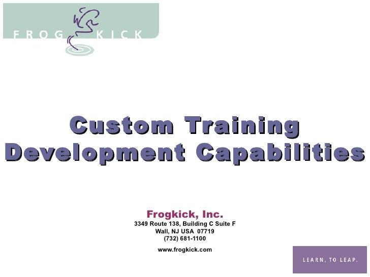 Custom Training Development Capabilities Frogkick, Inc. 3349 Route 138, Building C Suite F Wall, NJ USA  07719 (732) 681-1...