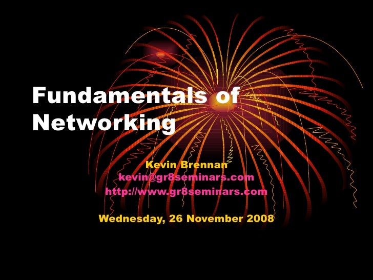 Fundamentals of Networking Kevin Brennan [email_address] http://www.gr8seminars.com Wednesday, 26 November 2008