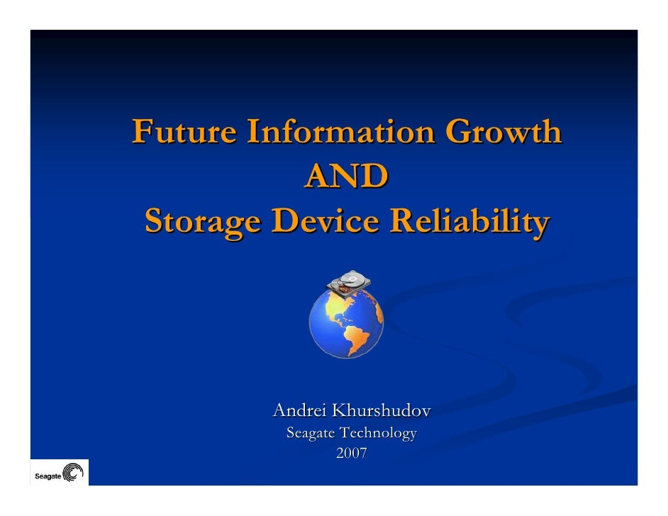 Future Information Growth            AND  Storage Device Reliability            Andrei Khurshudov          Seagate Technol...