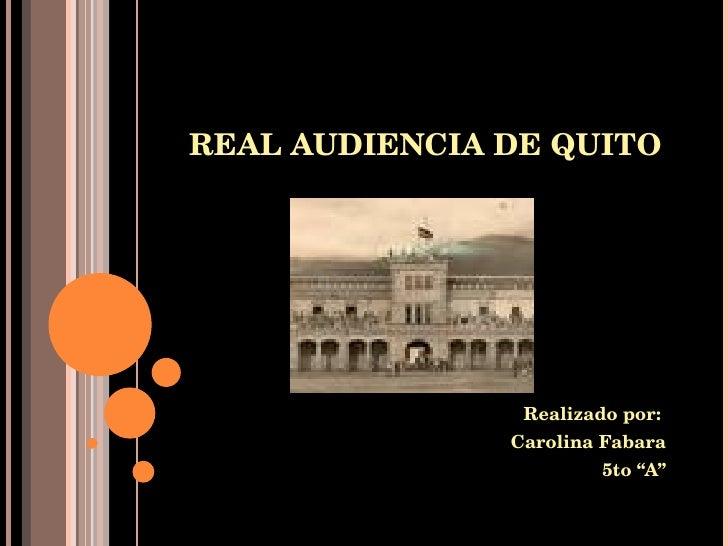 """REAL AUDIENCIA DE QUITO Realizado por:  Carolina Fabara 5to """"A"""""""
