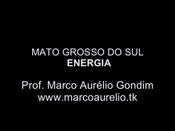 MATO GROSSO DO SUL  ENERGIA Prof. Marco Aurélio Gondim www.marcoaurelio.tk
