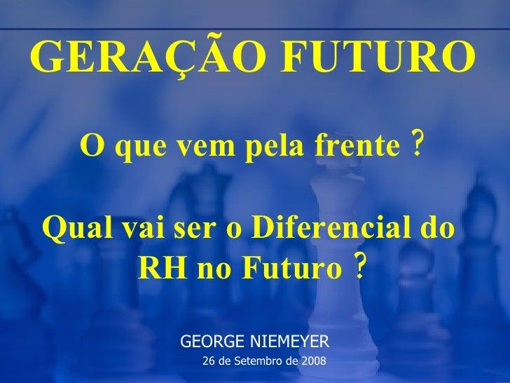 GERAÇÃO FUTURO   O que vem pela frente ? Qual vai ser o Diferencial do  RH no Futuro ? GEORGE NIEMEYER 26 de Setembro de 2...