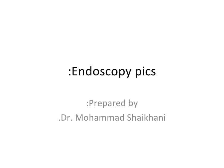 Endoscopy pics: Prepared by: Dr. Mohammad Shaikhani.