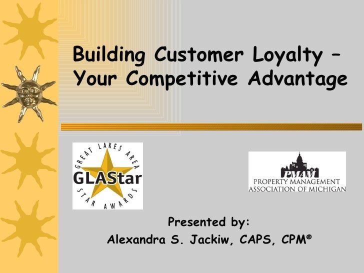 Building Customer Loyalty –  Your Competitive Advantage Presented by: Alexandra S. Jackiw, CAPS, CPM ®