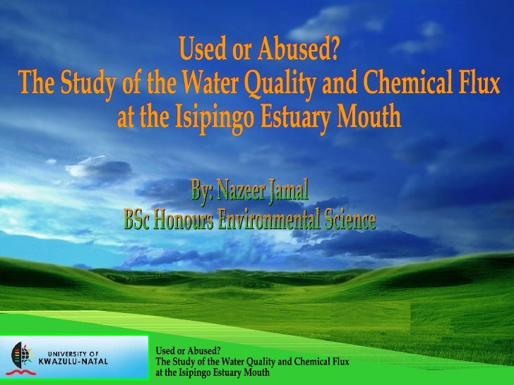 By: Nazeer Jamal BSc Honours Environmental Science Used or Abused? The Study of the Water Quality and Chemical Flux at the...
