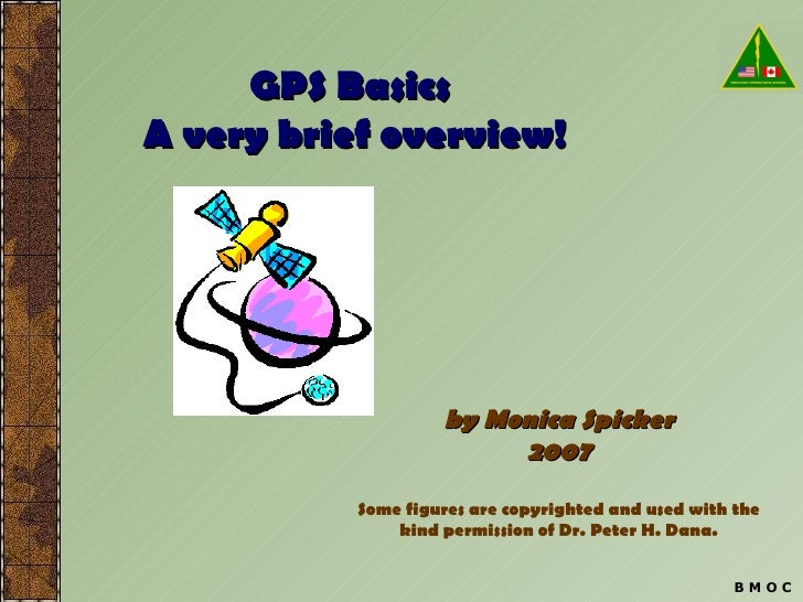 GPS Basics  A very brief overview! by Monica Spicker 2007 Some figures are copyrighted and used with the kind permission o...