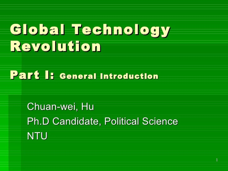 Global Technology Revolution Part I:  General Introduction Chuan-wei, Hu Ph.D Candidate, Political Science NTU