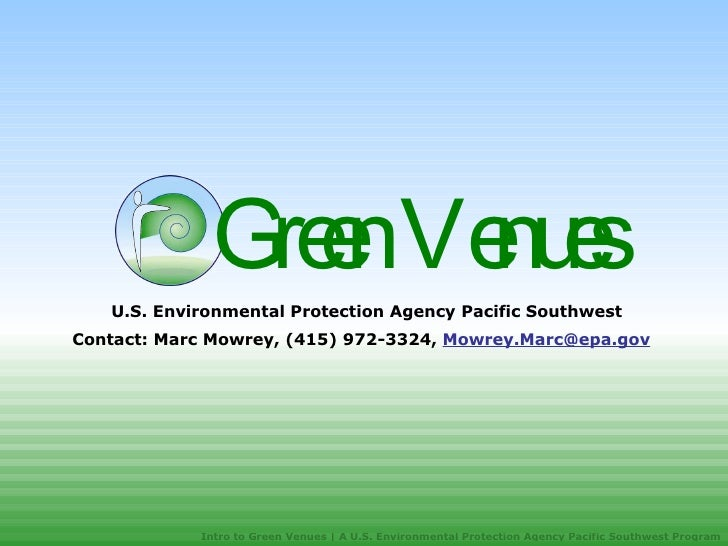 Green Venues  U.S. Environmental Protection Agency Pacific Southwest Contact: Marc Mowrey, (415) 972-3324,  [email_address...