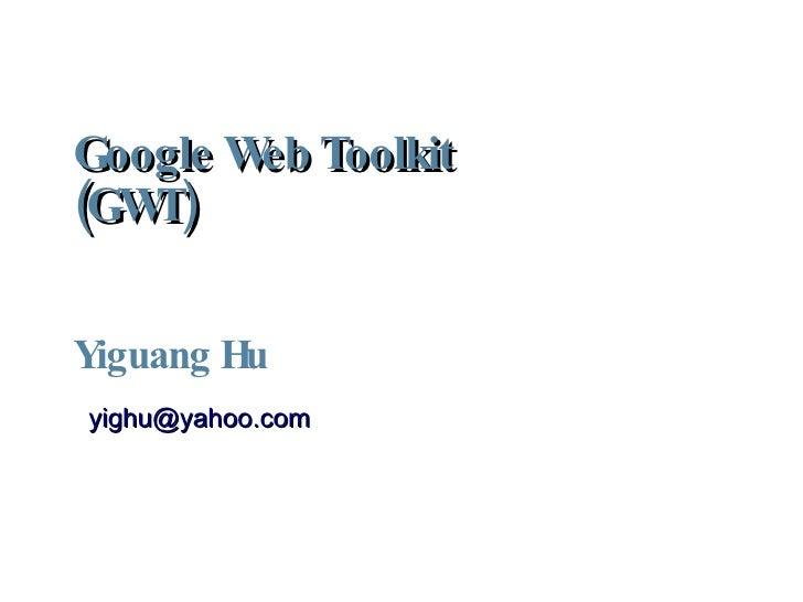 Google Web Toolkit (GWT)  Yiguang Hu <ul><ul><li>[email_address] </li></ul></ul>