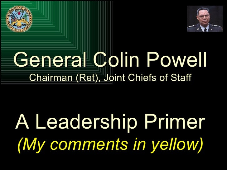 General Colin Powell Chairman (Ret), Joint Chiefs of Staff A Leadership Primer (My comments in yellow)