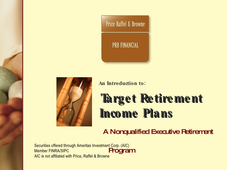An Introduction to:  Target Retirement    Income Plans     A Nonqualified Executive Retirement Program   The Outcome is In...