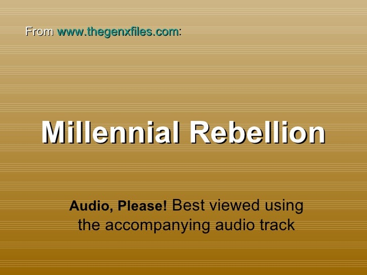 Millennial Rebellion Audio, Please!  Best viewed using the accompanying audio track From  www.thegenxfiles.com :
