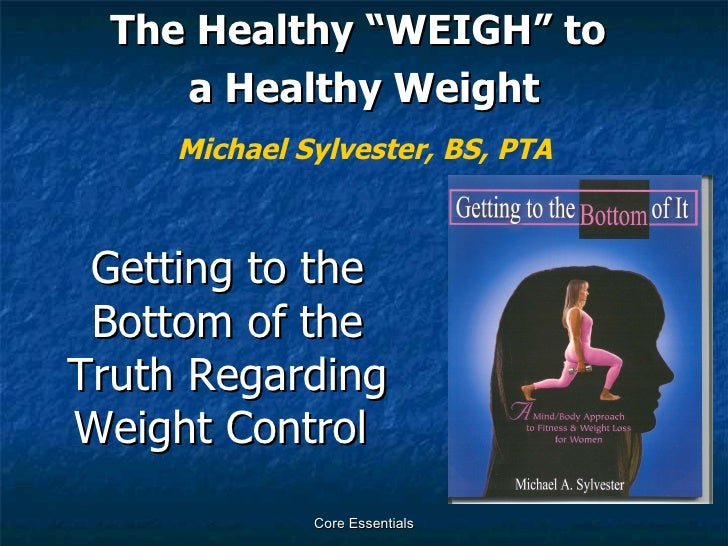 "Getting to the Bottom of the Truth Regarding Weight Control  <ul><li>The Healthy ""WEIGH"" to  </li></ul><ul><li>a Healthy W..."