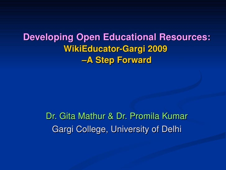 Developing Open Educational Resources:          WikiEducator­Gargi 2009              –A Step Forward         Dr. Gita Math...