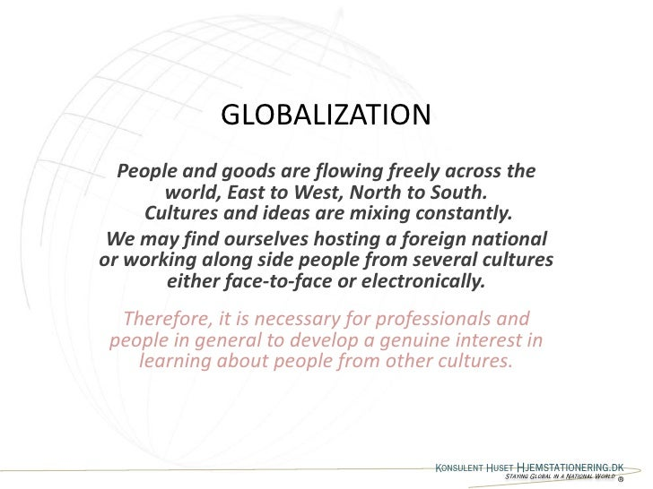 GLOBALIZATION   People and goods are flowing freely across the        world, East to West, North to South.     Cultures an...