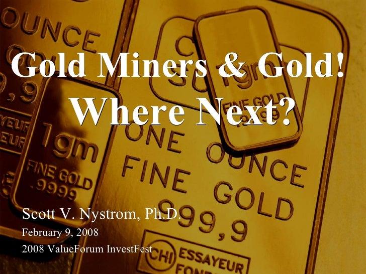 Gold Miners & Gold!  Where Next? Scott V. Nystrom, Ph.D. February 9, 2008 2008 ValueForum InvestFest