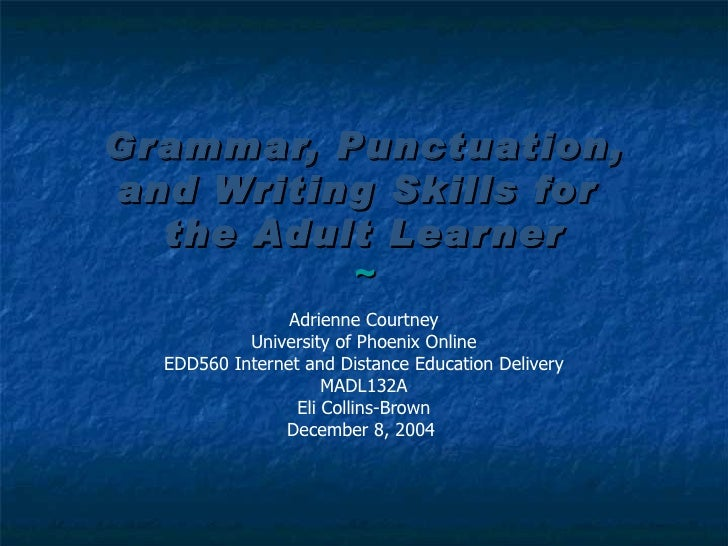 Grammar, Punctuation, and Writing Skills for  the Adult Learner ~ Adrienne Courtney University of Phoenix Online EDD560 In...
