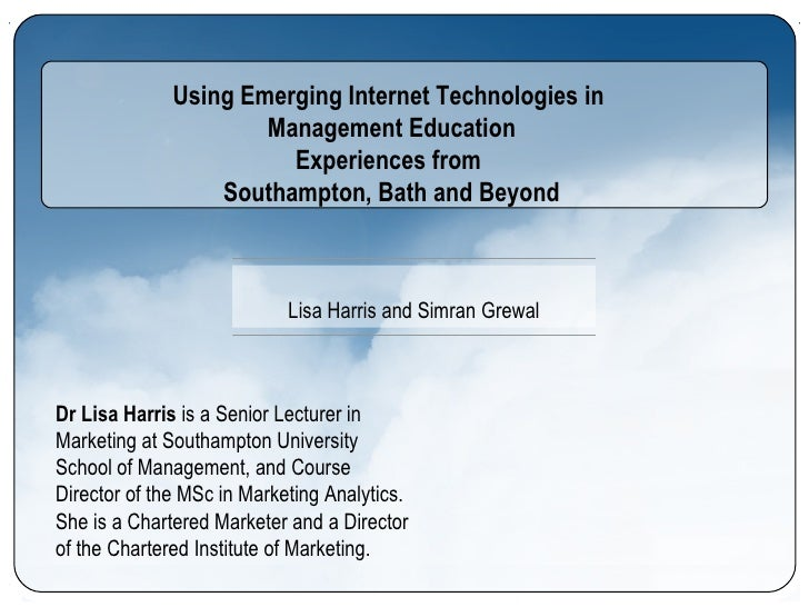 Using Emerging Internet Technologies in  Management Education Experiences from  Southampton, Bath and Beyond Dr Lisa Harri...