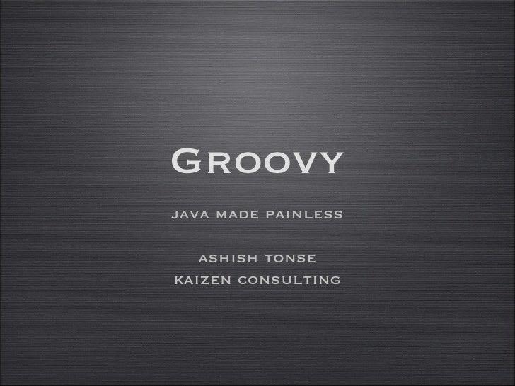 Groovy <ul><li>java made painless </li></ul><ul><li>ashish tonse </li></ul><ul><li>kaizen consulting </li></ul>