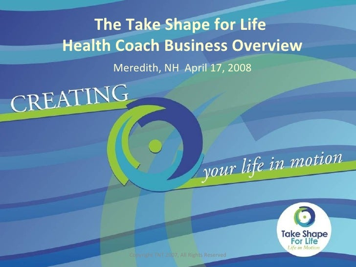 Copyright TNT 2007, All Rights Reserved The Take Shape for Life  Health Coach Business Overview Meredith, NH  April 17, 2008