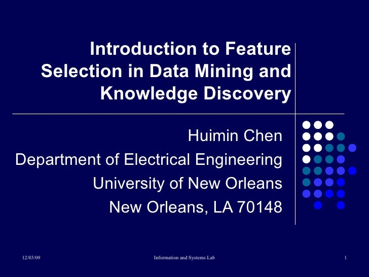 Introduction to Feature Selection in Data Mining and Knowledge Discovery Huimin Chen Department of Electrical Engineering ...