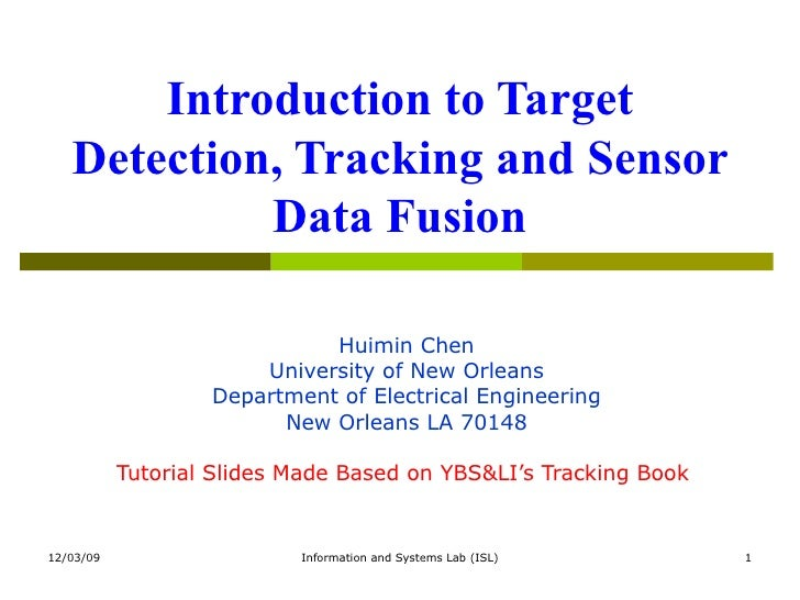 Introduction to Target Detection, Tracking and Sensor Data Fusion Huimin Chen University of New Orleans Department of Elec...