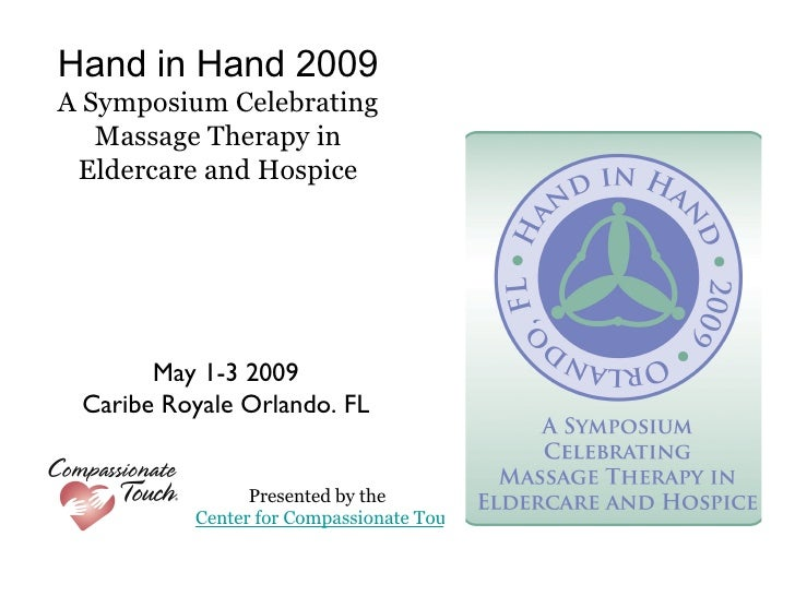 Hand in Hand 2009 A Symposium Celebrating Massage Therapy in Eldercare and Hospice <ul><li>May 1-3 2009 </li></ul><ul><li>...