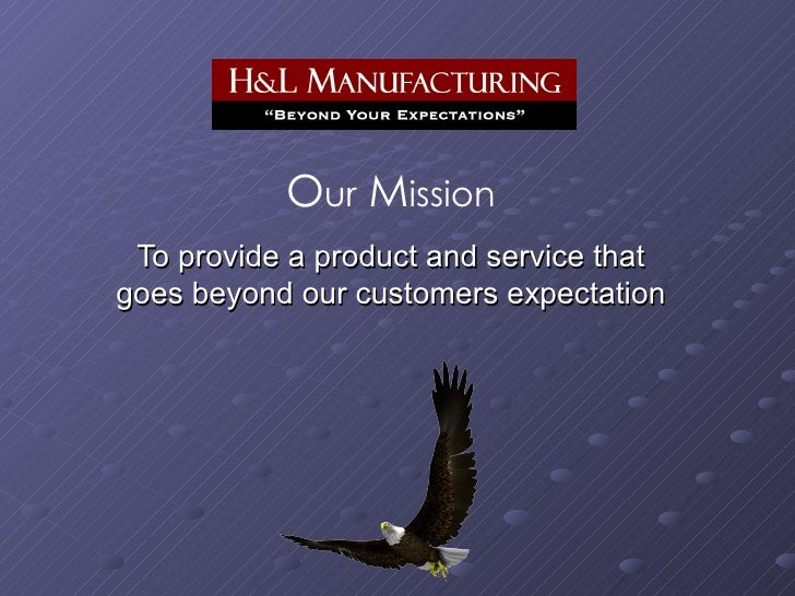 O ur  M ission To provide a product and service that goes beyond our customers expectation