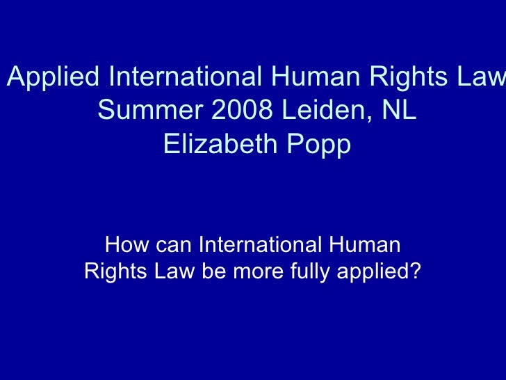 Applied International Human Rights Law Summer 2008 Leiden, NL Elizabeth Popp How can International Human Rights Law be mor...