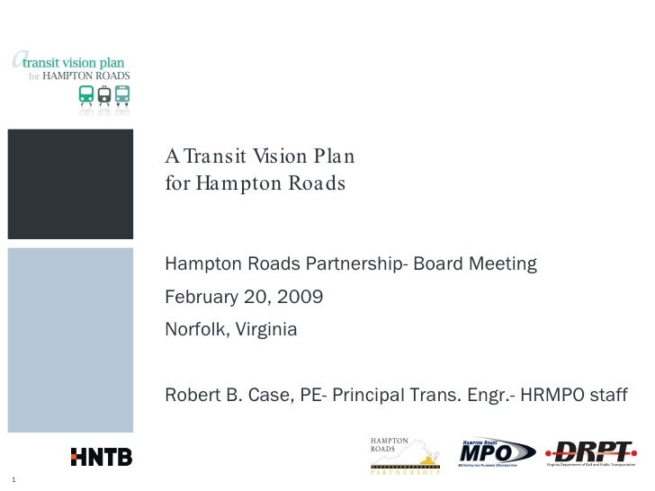 A Transit Vision Plan for Hampton Roads Hampton Roads Partnership- Board Meeting February 20, 2009 Norfolk, Virginia Rober...