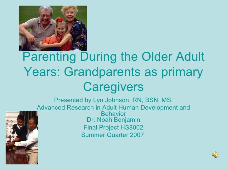 Parenting During the Older Adult Years: Grandparents as primary Caregivers Presented by Lyn Johnson, RN, BSN, MS. Advanced...
