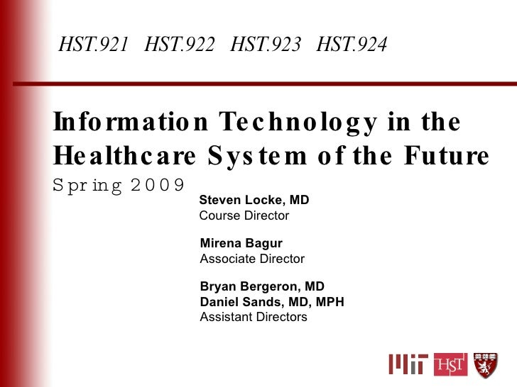 Information Technology in the Healthcare System of the Future Spring 2009 Steven Locke, MD Course Director Mirena Bagur As...