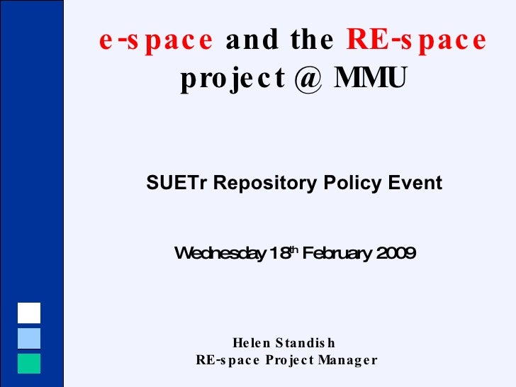 e-space  and the  RE-space  project @ MMU SUETr Repository Policy Event Wednesday 18 th  February 2009 Helen Standish  RE-...