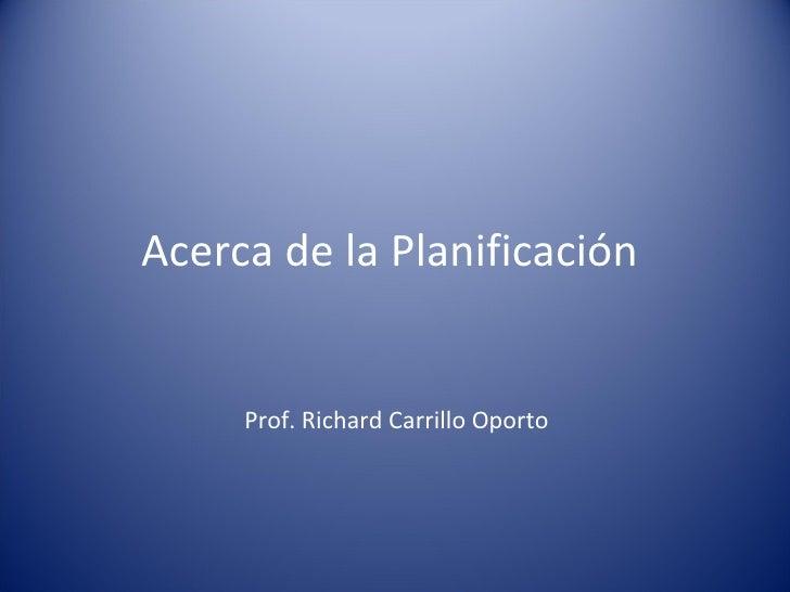 Acerca de la Planificación  Prof. Richard Carrillo Oporto