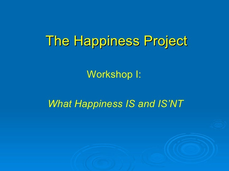 The Happiness Project Workshop I:  What Happiness IS and IS'NT