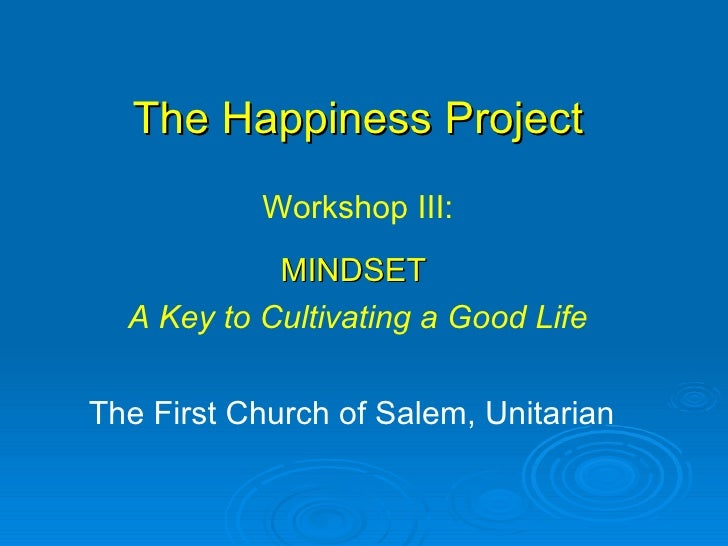 The Happiness Project The First Church of Salem, Unitarian Workshop III: MINDSET  A Key to Cultivating a Good Life