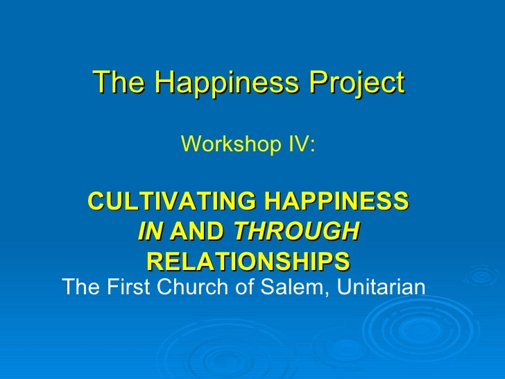 The Happiness Project The First Church of Salem, Unitarian Workshop IV: CULTIVATING HAPPINESS  IN  AND  THROUGH  RELATIONS...