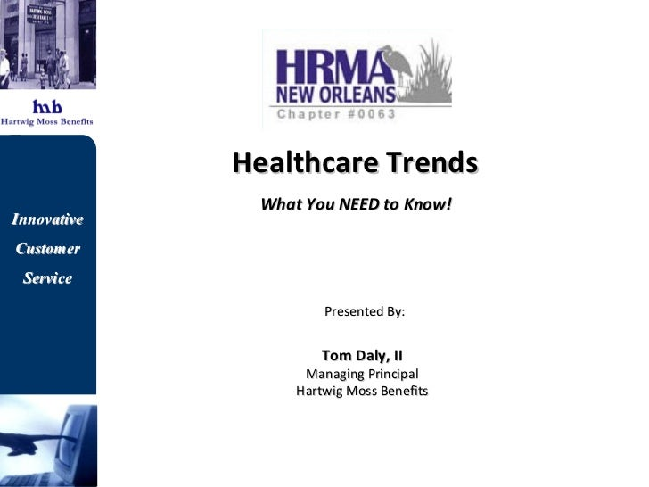 Healthcare Trends  What You NEED to Know!   Presented By: Tom Daly, II Managing Principal Hartwig Moss Benefits