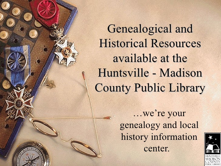Genealogical and Historical Resources available at the Huntsville - Madison County Public Library …we're your genealogy an...