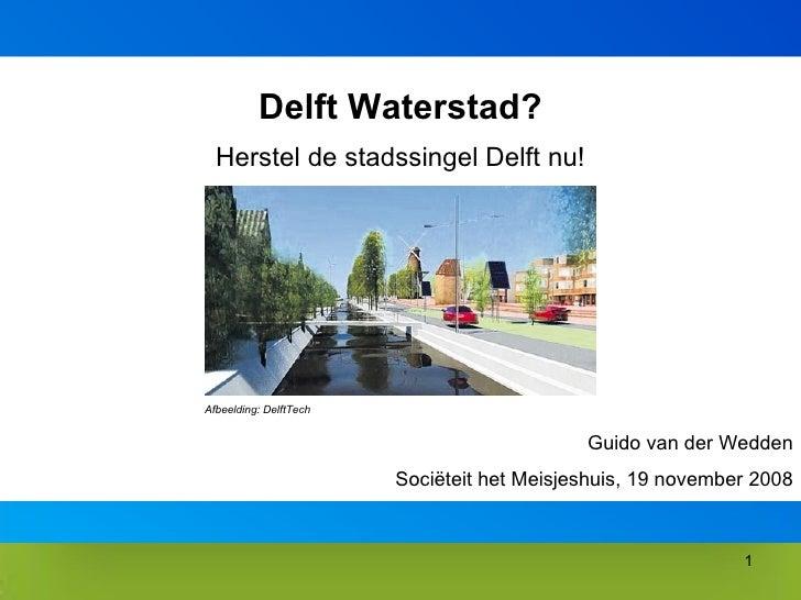 Delft Waterstad? Herstel de stadssingel Delft nu! Guido van der Wedden Sociëteit het Meisjeshuis, 19 november 2008 Afbeeld...