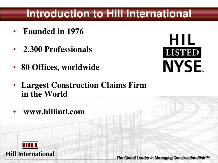Introduction to Hill International • Founded in 1976  • 2,300 Professionals  • 80 Offices, worldwide  • Largest Constructi...