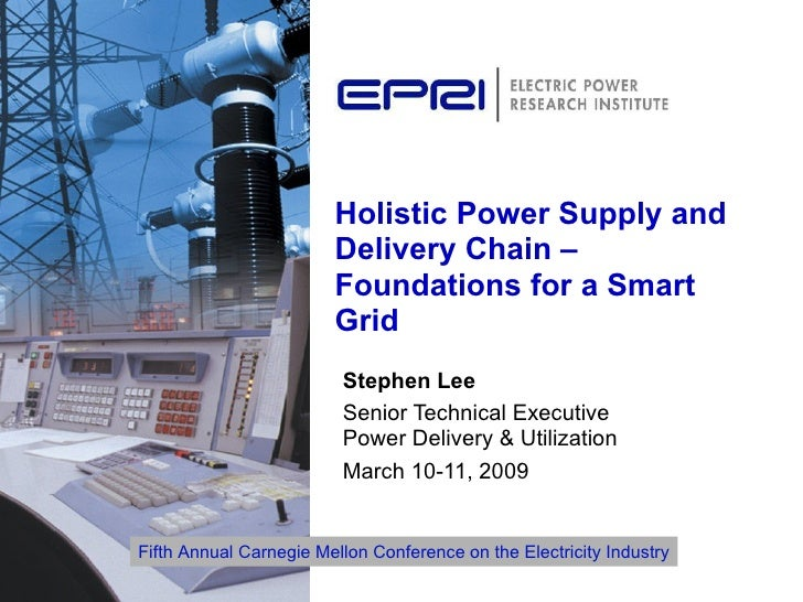 Holistic Power Supply and Delivery Chain – Foundations for a Smart Grid Stephen Lee Senior Technical Executive  Power Deli...