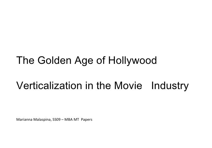 The Golden Age of Hollywood   Verticalization in the Movie  Industry Marianna Malaspina, SS09 – MBA MT  Papers