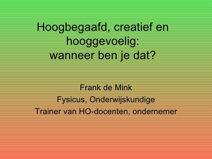 Hoogbegaafd, creatief en hooggevoelig : wanneer ben je dat? <ul><li>Frank de Mink </li></ul><ul><li>Fysicus, Onderwijskund...
